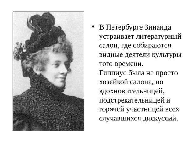В Петербурге Зинаида устраивает литературный салон, где собираются видные деятели культуры того времени.  Гиппиус была не просто хозяйкой салона, но вдохновительницей, подстрекательницей и горячей участницей всех случавшихся дискуссий.