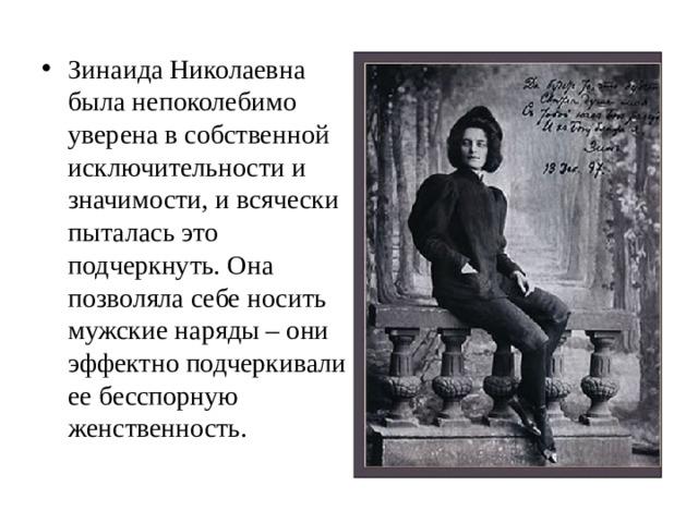 Зинаида Николаевна была непоколебимо уверена в собственной исключительности и значимости, и всячески пыталась это подчеркнуть. Она позволяла себе носить мужские наряды – они эффектно подчеркивали ее бесспорную женственность.