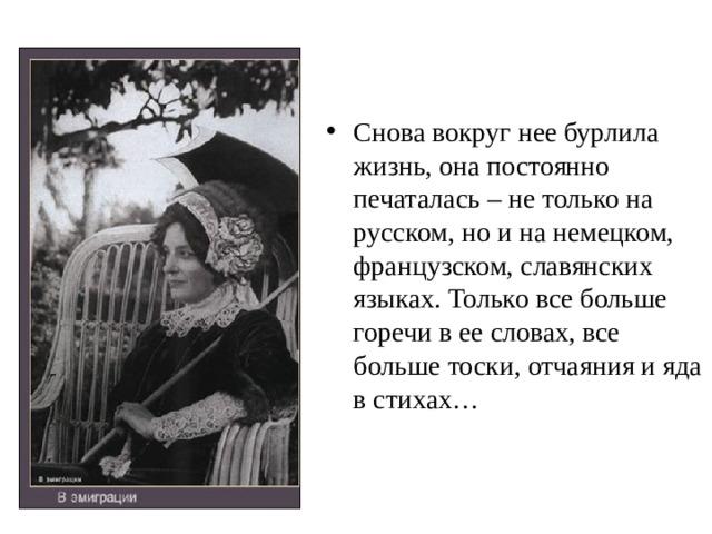 Снова вокруг нее бурлила жизнь, она постоянно печаталась – не только на русском, но и на немецком, французском, славянских языках. Только все больше горечи в ее словах, все больше тоски, отчаяния и яда в стихах…