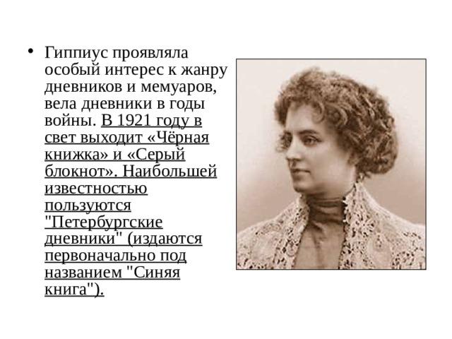 Гиппиус проявляла особый интерес к жанру дневников и мемуаров, вела дневники в годы войны. В 1921 году в свет выходит «Чёрная книжка» и «Серый блокнот». Наибольшей известностью пользуются
