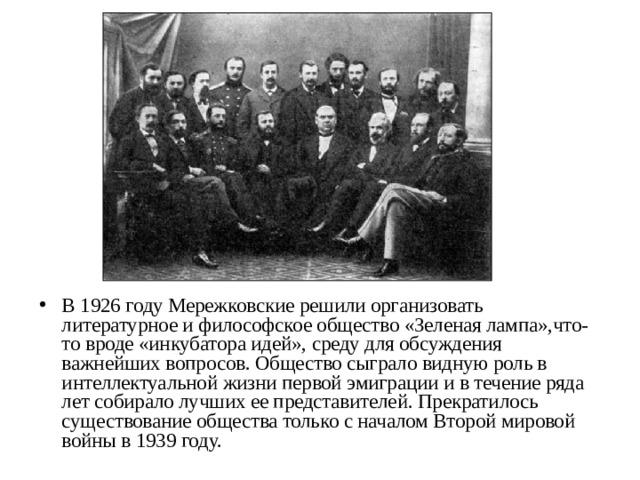 В 1926 году Мережковские решили организовать литературное и философское общество «Зеленая лампа»,что-то вроде «инкубатора идей», среду для обсуждения важнейших вопросов. Общество сыграло видную роль в интеллектуальной жизни первой эмиграции и в течение ряда лет собирало лучших ее представителей. Прекратилось существование общества только с началом Второй мировой войны в 1939 году.