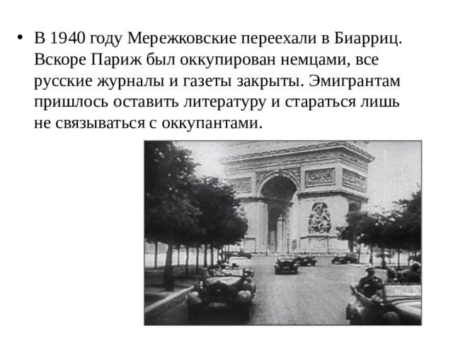 В 1940 году Мережковские переехали в Биарриц. Вскоре Париж был оккупирован немцами, все русские журналы и газеты закрыты. Эмигрантам пришлось оставить литературу и стараться лишь не связываться с оккупантами.