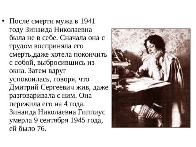 После смерти мужа в 1941 году Зинаида Николаевна была не в себе. Сначала она с трудом восприняла его смерть,даже хотела покончить с собой, выбросившись из окна. Затем вдруг успокоилась, говоря, что Дмитрий Сергеевич жив, даже разговаривала с ним. Она пережила его на 4 года. Зинаида Николаевна Гиппиус умерла 9 сентября 1945 года, ей было 76.