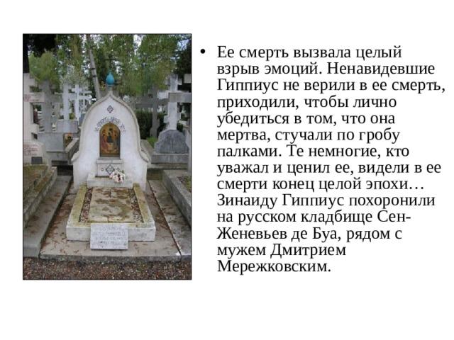 Ее смерть вызвала целый взрыв эмоций. Ненавидевшие Гиппиус не верили в ее смерть, приходили, чтобы лично убедиться в том, что она мертва, стучали по гробу палками. Те немногие, кто уважал и ценил ее, видели в ее смерти конец целой эпохи… Зинаиду Гиппиус похоронили на русском кладбище Сен-Женевьев де Буа, рядом с мужем Дмитрием Мережковским.