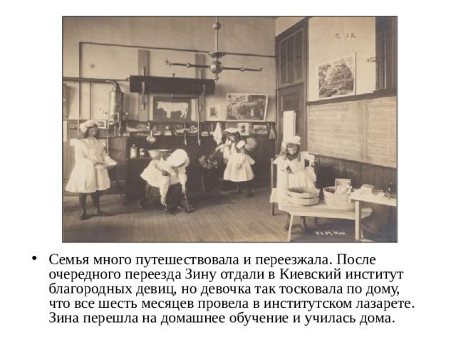 Семья много путешествовала и переезжала. После очередного переезда Зину отдали в Киевский институт благородных девиц, но девочка так тосковала по дому, что все шесть месяцев провела в институтском лазарете. Зина перешла на домашнее обучение и училась дома.
