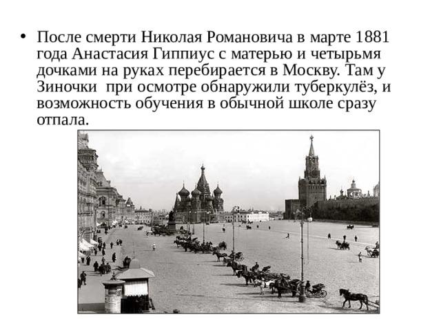 После смерти Николая Романовича в марте 1881 года Анастасия Гиппиус с матерью и четырьмя дочками на руках перебирается в Москву. Там у Зиночки при осмотре обнаружили туберкулёз, и возможность обучения в обычной школе сразу отпала.