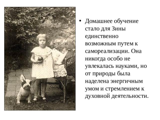 Домашнее обучение стало для Зины единственно возможным путем к самореализации. Она никогда особо не увлекалась науками, но от природы была наделена энергичным умом и стремлением к духовной деятельности.