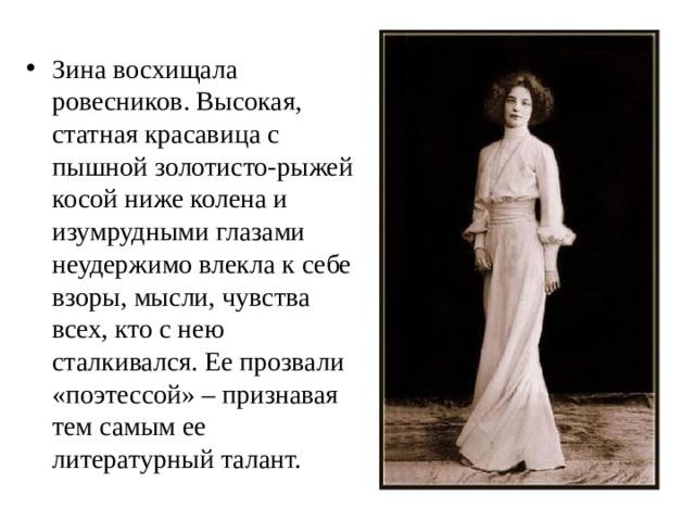 Зина восхищала ровесников. Высокая, статная красавица с пышной золотисто-рыжей косой ниже колена и изумрудными глазами неудержимо влекла к себе взоры, мысли, чувства всех, кто с нею сталкивался. Ее прозвали «поэтессой» – признавая тем самым ее литературный талант.