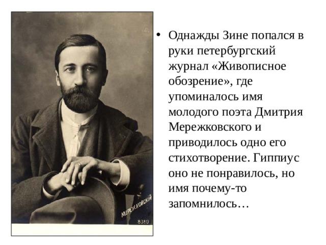 Однажды Зине попался в руки петербургский журнал «Живописное обозрение», где упоминалось имя молодого поэта Дмитрия Мережковского и приводилось одно его стихотворение. Гиппиус оно не понравилось, но имя почему-то запомнилось…