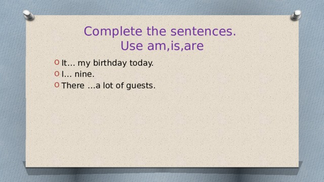 Complete the sentences.  Use am,is,are