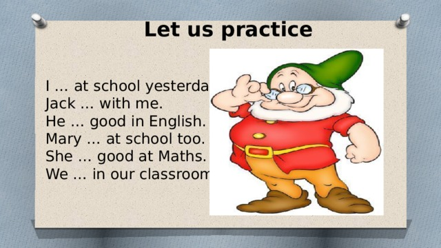 Let us practice I … at school yesterday. Jack … with me. He … good in English. Mary … at school too. She … good at Maths. We … in our classroom.