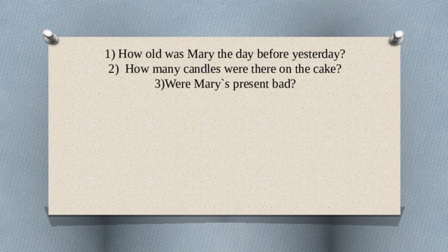 1) How old was Mary the day before yesterday?  2) How many candles were there on the cake?  3)Were Mary`s present bad?