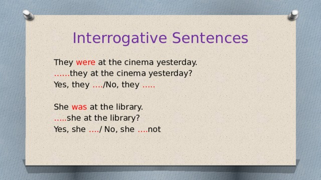 Interrogative Sentences They were at the cinema yesterday. …… they at the cinema yesterday? Yes, they …. /No, they ….. She was at the library. … .. she at the library? Yes, she …. / No, she …. not