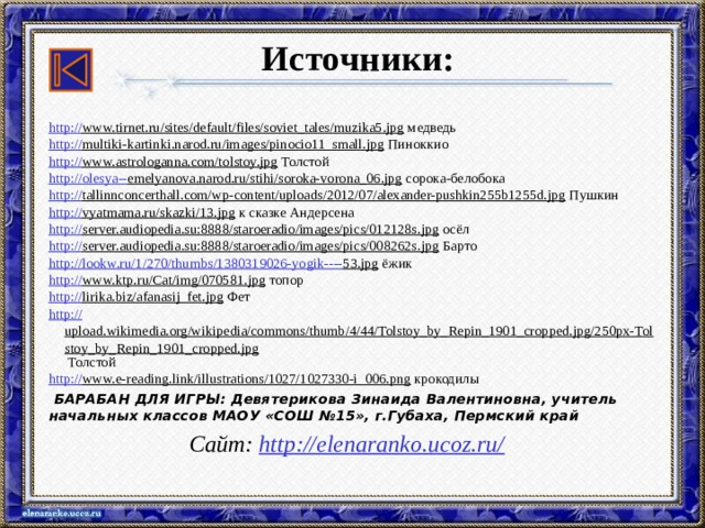 Источники: http:// www.tirnet.ru/sites/default/files/soviet_tales/muzika5.jpg медведь http:// multiki-kartinki.narod.ru/images/pinocio11_small.jpg Пиноккио http:// www.astrologanna.com/tolstoy.jpg Толстой http://olesya-- emelyanova.narod.ru/stihi/soroka-vorona_06.jpg сорока-белобока http:// tallinnconcerthall.com/wp-content/uploads/2012/07/alexander-pushkin255b1255d.jpg Пушкин http:// vyatmama.ru/skazki/13.jpg к сказке Андерсена http:// server.audiopedia.su:8888/staroeradio/images/pics/012128s.jpg осёл http:// server.audiopedia.su:8888/staroeradio/images/pics/008262s.jpg Барто http://lookw.ru/1/270/thumbs/1380319026-yogik---- 53.jpg ёжик http:// www.ktp.ru/Cat/img/070581.jpg топор http:// lirika.biz/afanasij_fet.jpg Фет http:// upload.wikimedia.org/wikipedia/commons/thumb/4/44/Tolstoy_by_Repin_1901_cropped.jpg/250px-Tolstoy_by_Repin_1901_cropped.jpg Толстой http:// www.e-reading.link/illustrations/1027/1027330-i_006.png крокодилы  БАРАБАН ДЛЯ ИГРЫ: Девятерикова Зинаида Валентиновна, учитель начальных классов МАОУ «СОШ №15», г.Губаха, Пермский край  Сайт: http://elenaranko.ucoz.ru/