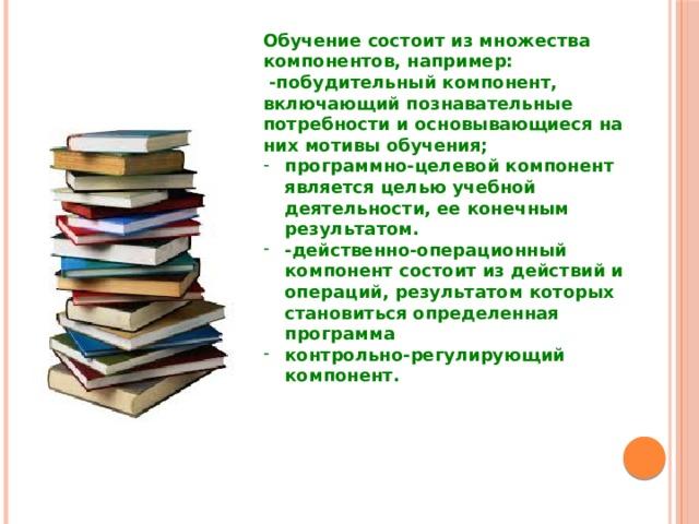 Обучение состоит из множества компонентов, например:  -побудительный компонент, включающий познавательные потребности и основывающиеся на них мотивы обучения;