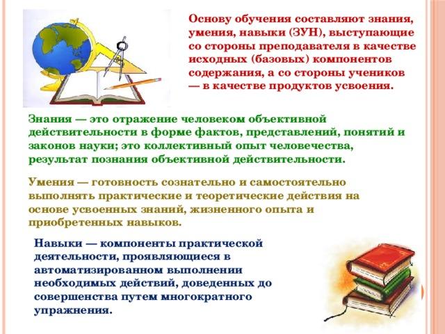 Основу обучения составляют знания, умения, навыки (ЗУН), выступающие со стороны преподавателя в качестве исходных (базовых) компонентов содержания, а со стороны учеников — в качестве продуктов усвоения. Знания — это отражение человеком объективной действительности в форме фактов, представлений, понятий и законов науки; это коллективный опыт человечества, результат познания объективной действительности. Умения — готовность сознательно и самостоятельно выполнять практические и теоретические действия на основе усвоенных знаний, жизненного опыта и приобретенных навыков. Навыки — компоненты практической деятельности, проявляющиеся в автоматизированном выполнении необходимых действий, доведенных до совершенства путем многократного упражнения.