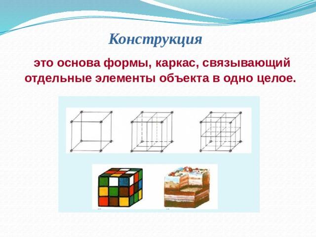 Конструкция  это основа формы, каркас, связывающий отдельные элементы объекта в одно целое.