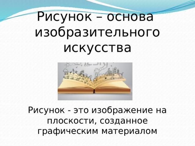 Рисунок – основа изобразительного искусства Рисунок - это изображение на плоскости, созданное графическим материалом