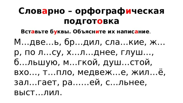 Слов а рно – орфограф и ческая подгот о вка Вст а вьте б у квы. Объясн и те их напис а ние . М…две…ь, бр…дил, сла…кие, ж…р, по л…су, х…л…днее, глуш…, б…льшую, м…гкой, душ…стой, вхо…, т…пло, медвеж…е, жил…ё, зал…гает, ра……ей, с…льнее, выст…лил.