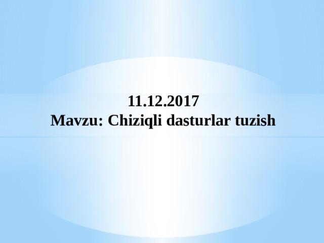 11.12.2017 Mavzu: Chiziqli dasturlar tuzish