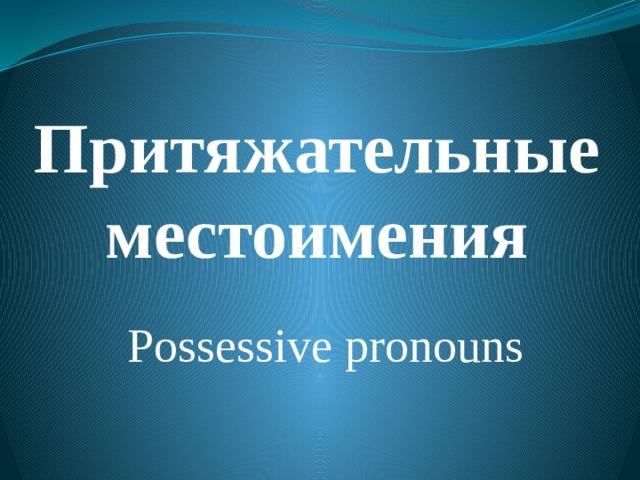 Притяжательные местоимения Possessive pronouns