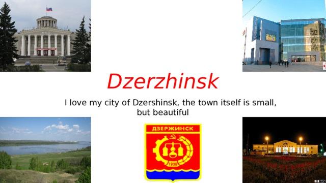 Dzerzhinsk  I love my city of Dzershinsk, the town itself is small, but beautiful