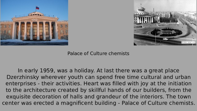 Palace of Culture chemists In early 1959, was a holiday.At last there was a great place Dzerzhinsky wherever youth can spend free time cultural and urban enterprises - their activities.Heart was filled with joy at the initiation to the architecture created by skillful hands of our builders, from the exquisite decoration of halls and grandeur of the interiors.The town center was erected a magnificent building - Palace of Culture chemists.