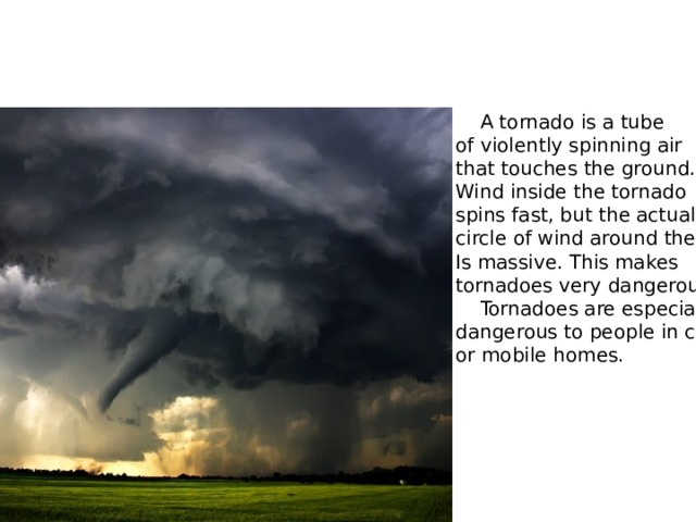 Tornado  A tornado is a tube of violently spinning air that touches the ground. Wind inside the tornado spins fast, but the actual circle of wind around them Is massive. This makes tornadoes very dangerous.  Tornadoes are especially dangerous to people in cars or mobile homes.