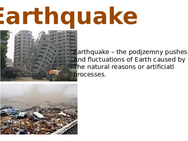 Earthquake  Earthquake – the podjzemny pushes And fluctuations of Earth caused by The natural reasons or artificiatl processes.