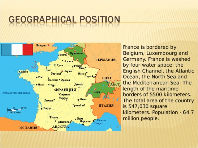 France is bordered by Belgium, Luxembourg and Germany. France is washed by four water space: the English Channel, the Atlantic Ocean, the North Sea and the Mediterranean Sea. The length of the maritime borders of 5500 kilometers.  The total area of the country is 547,030 square kilometers. Population - 64.7 million people.