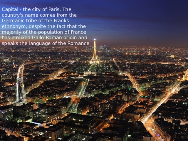 Capital - the city of Paris. The country's name comes from the Germanic tribe of the Franks ethnonym, despite the fact that the majority of the population of France has a mixed Gallo-Roman origin and speaks the language of the Romance.