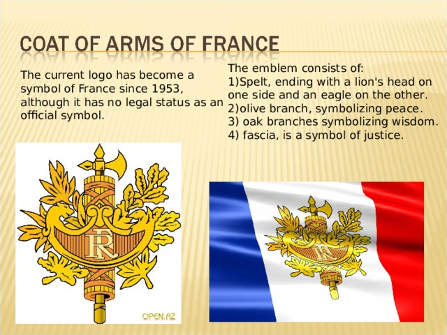 The emblem consists of: 1) Spelt, ending with a lion's head on one side and an eagle on the other . 2) olive branch, symbolizing peace . 3) oak branches symbolizing wisdom . 4) fascia, is a symbol of justice. The current logo has become a symbol of France since 1953, although it has no legal status as an official symbol.