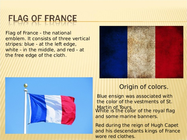 Flag of France - the national emblem. It consists of three vertical stripes: blue - at the left edge, white - in the middle, and red - at the free edge of the cloth. Origin of colors . Blue ensign was associated with the color of the vestments of St. Martin of Tours. White is the color of the royal flag and some marine banners. Red during the reign of Hugh Capet and his descendants kings of France wore red clothes.