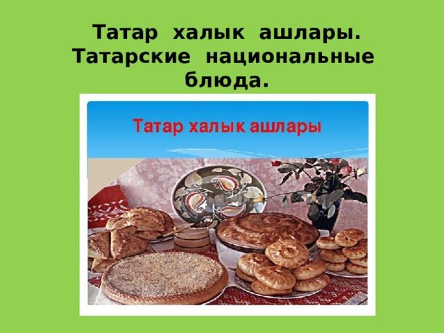 Татар халык ашлары.  Татарские национальные блюда.