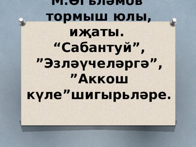"""М.Әгъләмов тормыш юлы, иҗаты.  """"Сабантуй"""",  """"Эзләүчеләргә"""", """"Аккош күле""""шигырьләре."""