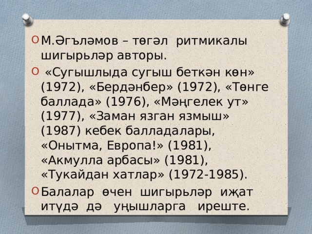 М.Әгъләмов – төгәл ритмикалы шигырьләр авторы.  «Сугышлыда сугыш беткән көн» (1972), «Бердәнбер» (1972), «Төнге баллада» (1976), «Мәңгелек ут» (1977), «Заман язган язмыш» (1987) кебек балладалары, «Онытма, Европа!» (1981), «Акмулла арбасы» (1981), «Тукайдан хатлар» (1972-1985). Балалар өчен шигырьләр иҗат итүдә дә уңышларга иреште.