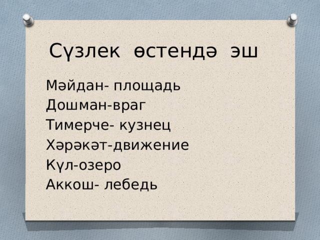 Сүзлек өстендә эш Мәйдан- площадь Дошман-враг Тимерче- кузнец Хәрәкәт-движение Күл-озеро Аккош- лебедь