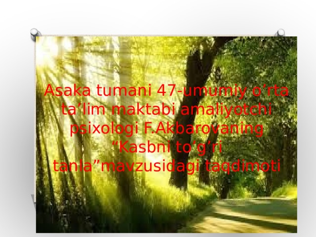 """Asaka tumani 47-umumiy o'rta ta'lim maktabi amaliyotchi psixologi F.Akbarovaning """"Kasbni to'g'ri tanla""""mavzusidagi taqdimoti"""
