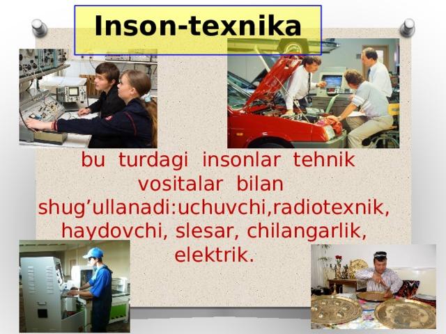 Inson-texnika  bu turdagi insonlar tehnik vositalar bilan shug'ullanadi:uchuvchi,radiotexnik, haydovchi, slesar, chilangarlik, elektrik.