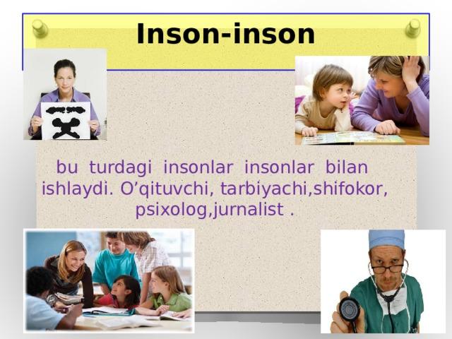 Inson-inson bu turdagi insonlar insonlar bilan ishlaydi. O'qituvchi, tarbiyachi,shifokor, psixolog,jurnalist .