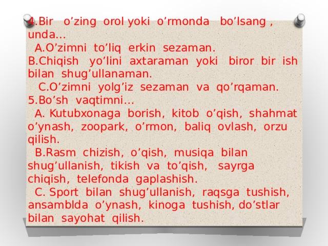 4.Bir o'zing orol yoki o'rmonda bo'lsang , unda…  A.O'zimni to'liq erkin sezaman.  B.Chiqish yo'lini axtaraman yoki biror bir ish bilan shug'ullanaman.  C.O'zimni yolg'iz sezaman va qo'rqaman.  5.Bo'sh vaqtimni…  A. Kutubxonaga borish, kitob o'qish, shahmat o'ynash, zoopark, o'rmon, baliq ovlash, orzu qilish.  B.Rasm chizish, o'qish, musiqa bilan shug'ullanish, tikish va to'qish, sayrga chiqish, telefonda gaplashish.  C. Sport bilan shug'ullanish, raqsga tushish, ansamblda o'ynash, kinoga tushish, do'stlar bilan sayohat qilish.