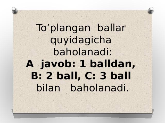 To'plangan ballar quyidagicha baholanadi:  A javob: 1 balldan, B: 2 ball, C: 3 ball bilan baholanadi.
