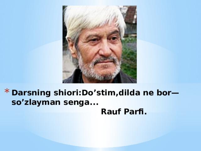 Darsning shiori:Do'stim,dilda ne bor—so'zlayman senga...  Rauf Parfi.