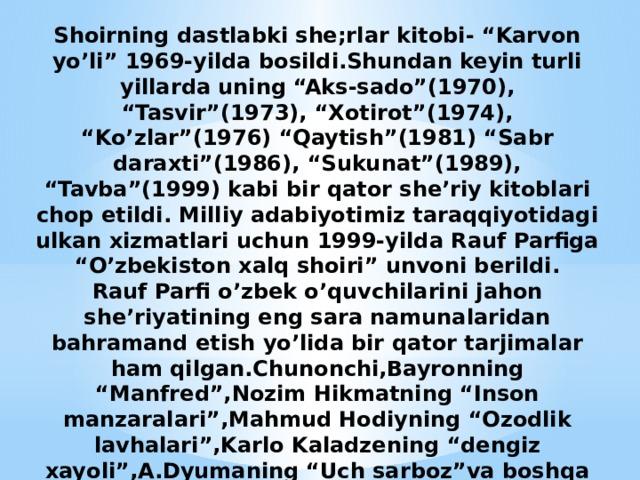 """Shoirning dastlabki she;rlar kitobi- """"Karvon yo'li"""" 1969-yilda bosildi.Shundan keyin turli yillarda uning """"Aks-sado""""(1970), """"Tasvir""""(1973), """"Xotirot""""(1974), """"Ko'zlar""""(1976) """"Qaytish""""(1981) """"Sabr daraxti""""(1986), """"Sukunat""""(1989), """"Tavba""""(1999) kabi bir qator she'riy kitoblari chop etildi. Milliy adabiyotimiz taraqqiyotidagi ulkan xizmatlari uchun 1999-yilda Rauf Parfiga """"O'zbekiston xalq shoiri"""" unvoni berildi.  Rauf Parfi o'zbek o'quvchilarini jahon she'riyatining eng sara namunalaridan bahramand etish yo'lida bir qator tarjimalar ham qilgan.Chunonchi,Bayronning """"Manfred"""",Nozim Hikmatning """"Inson manzaralari"""",Mahmud Hodiyning """"Ozodlik lavhalari"""",Karlo Kaladzening """"dengiz xayoli"""",A.Dyumaning """"Uch sarboz""""va boshqa ko'plab nodir asarlari Rauf Parfi qalami tufayli o'zbek kitobxonlariga yetib borgan."""
