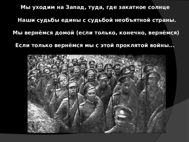 Мы уходим на Запад, туда, где закатное солнце   Наши судьбы едины с судьбой необъятной страны.   Мы вернёмся домой (если только, конечно, вернёмся)   Если только вернёмся мы с этой проклятой войны...
