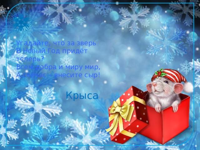Угадайте, что за зверь  В Новый Год придёт теперь?  Всем добра и миру мир,  А сейчас – внесите сыр!   Крыса