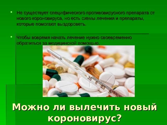 Не существует специфического противовирусного препарата от нового короновируса, но есть схемы лечения и препараты, которые помогают выздороветь.  Чтобы вовремя начать лечение нужно своевременно обратиться за медицинской помощью.