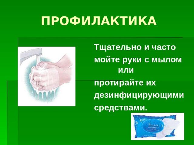 ПРОФИЛАКТИКА Тщательно и часто мойте руки с мылом или протирайте их дезинфицирующими средствами.