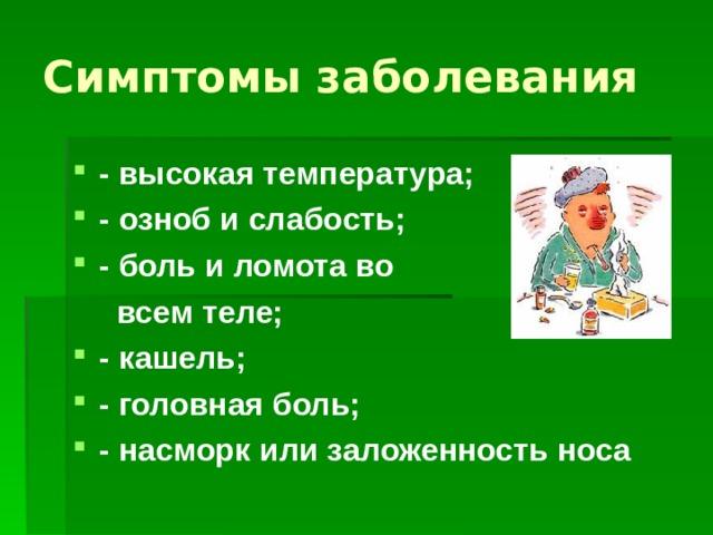 Симптомы заболевания - высокая температура; - озноб и слабость; - боль и ломота во  всем теле; - кашель; - головная боль; - насморк или заложенность носа