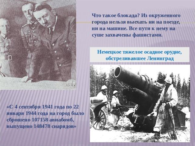 Что такое блокада? Из окруженного города нельзя выехать ни на поезде, ни на машине. Все пути к нему на суше захвачены фашистами. Немецкое тяжелое осадное орудие, обстреливавшее Ленинград «С 4 сентября 1941 года по 22 января 1944 года на город было сброшено 107158 авиабомб, выпущено 148478 снарядов»
